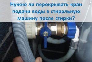 Трябва ли да изключа крана за подаване на вода в пералнята след измиване?